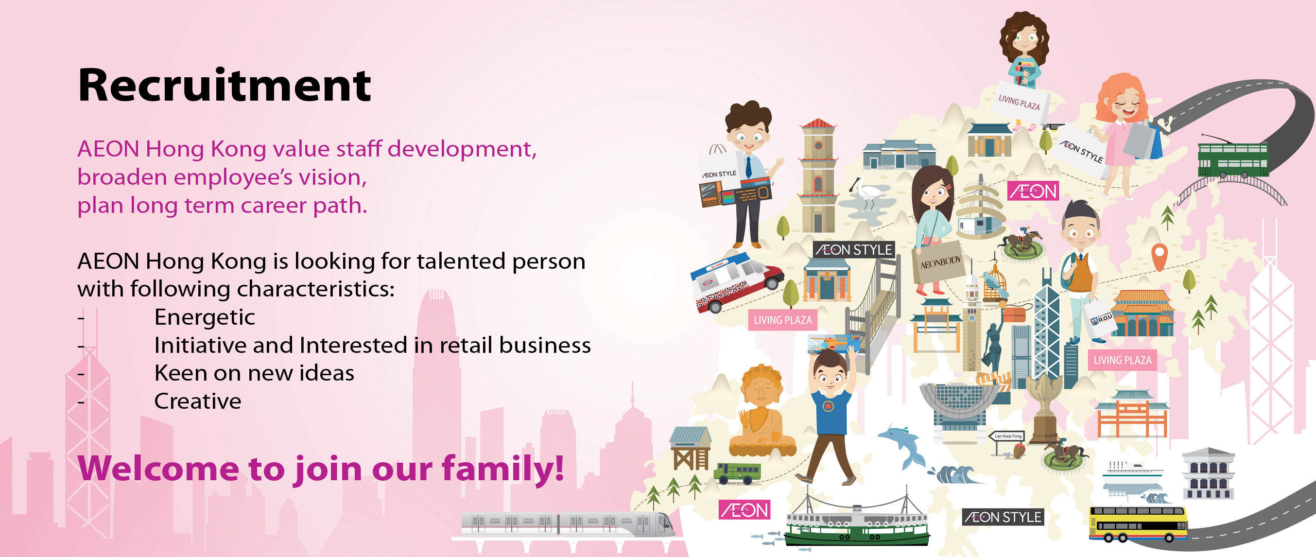 Recruitment AEON Hong Kong value staff development, broaden employees'vision, plan long term career path. AEON Hong Kong is looking for talented person with following characteristics:-Energetic -Initiative and Interested in retail business -Keen on new ideas -Creative Welcome to join us!